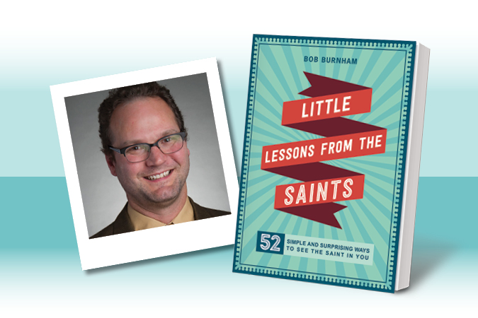 Little Lessons From the Saints: 52 Simple and Surprising Ways to See the Saint in You by ​Bob Burnham