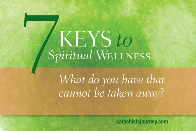 7 Keys to Spiritual Wellness: What do you have that cannot be taken away?