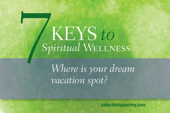 7 Keys to Spiritual Wellness: Where is your dream vacation spot?