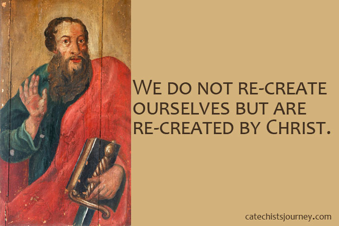We do not re-create ourselves but are re-created by Christ. - words next to St. Paul