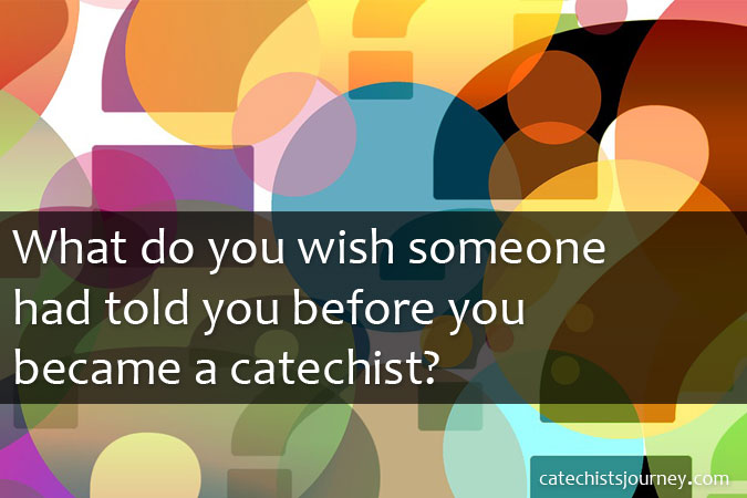 What do you wish someone had told you before you became a catechist?