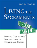 Living the Sacraments: Finding God at the Intersection of Heaven and Earth by Joe Paprocki