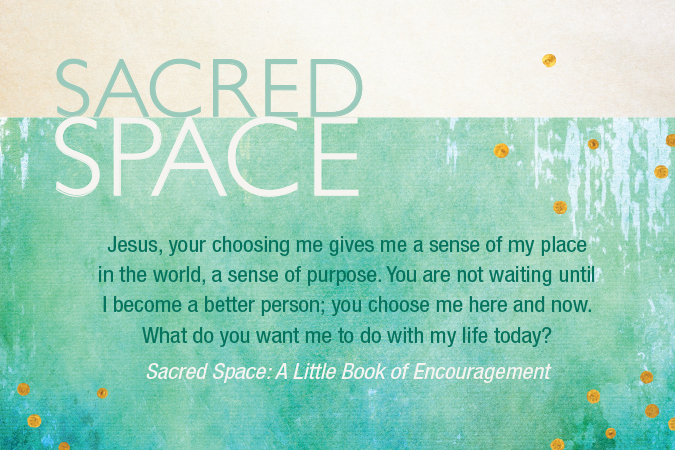 "Quote from ""Sacred Space: A Little Book of Encouragement"": ""Jesus, your choosing me gives me a sense of my place in the world, a sense of purpose. You are not waiting until I become a better person; you choose me here and now. What do you want me to do with my life today?"""