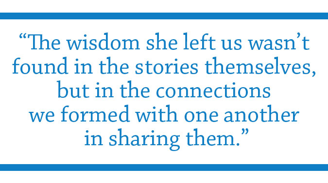 "Pull Quote: ""The wisdom she left us wasn't found in the stories themselves, but in the connections we formed with one another in sharing them"" - Bob Burnham"