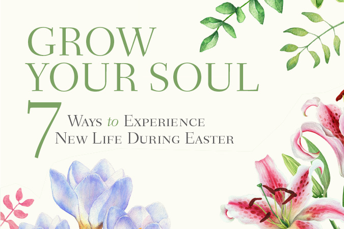 Grow Your Soul: 7 Ways to Experience New Life During Easter
