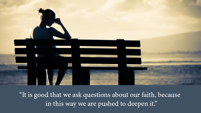 "woman sitting on bench - text of quote: ""It is good that we ask questions about our faith, because in this way we are pushed to deepen it."" -Pope Francis in On Faith"